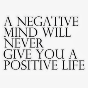 A negative mind will never give you a positive life.