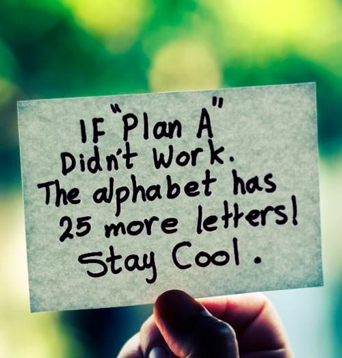 """If """" plan A """" didn't work. The alphabet has 25 more letters. Stay Cool."""