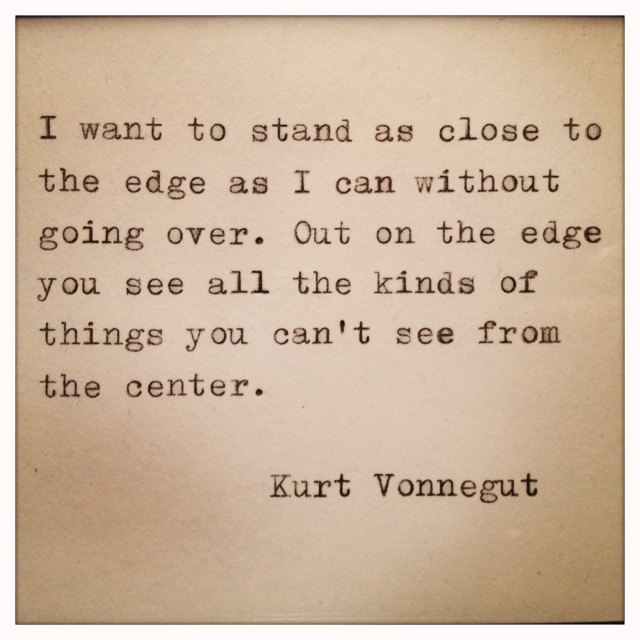 A1 kurt vonnegut quotes - I want to stand as close to the edge as I can without going over. Out on the edge you see all the kinds of things you can't see from the center.