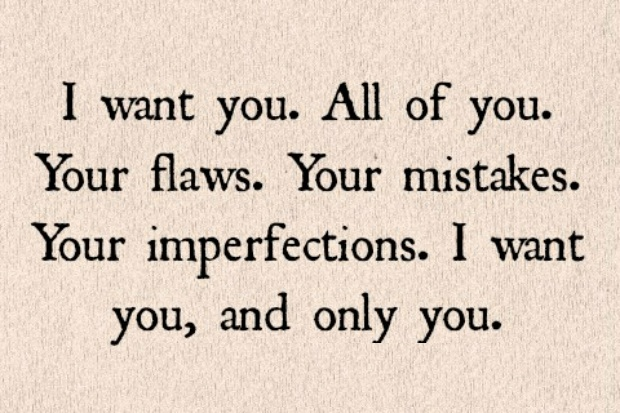 I want you. All of you. Your flaws. your mistakes. Your imperfections. I want you and only you.