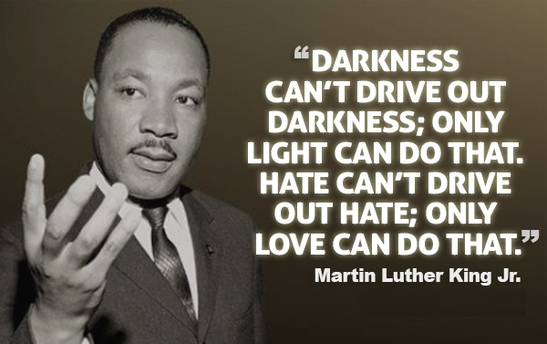 Darkness can't drive out darkness, only light can do that. Hate can't drive out hate. Only love can do that.