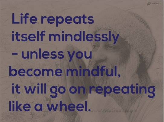 A1 osho quotes - Life repeats itself mindlessly - unless you become mindful, it will go on repeating like a wheel.