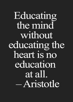 Educating the mind without educating the heart is no education at all. - Aristotle.