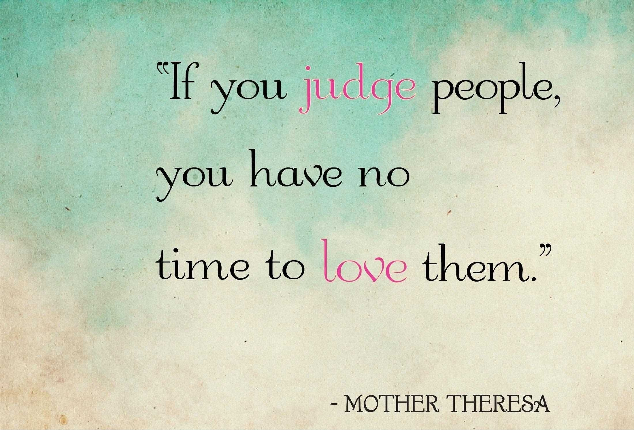 If you judge people, you have no time to love them. - Love Theresa.