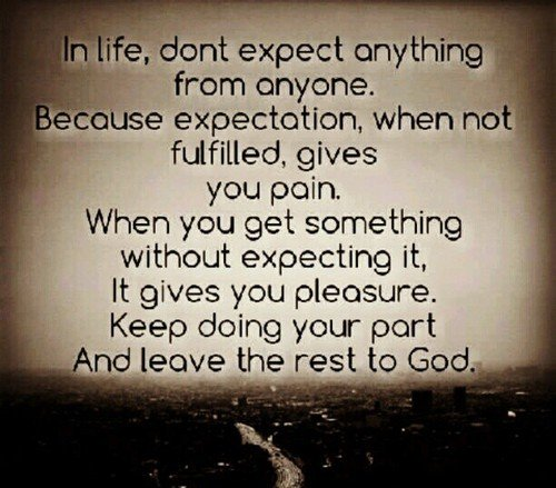 A10 Inspirational Life Quotes. In life, don't expect anything from anyone. Because expectation, when not fulfilled gives you pain. When you get something without expecting it, it gives you pleasure. Keep doing your part and leave the rest to god.