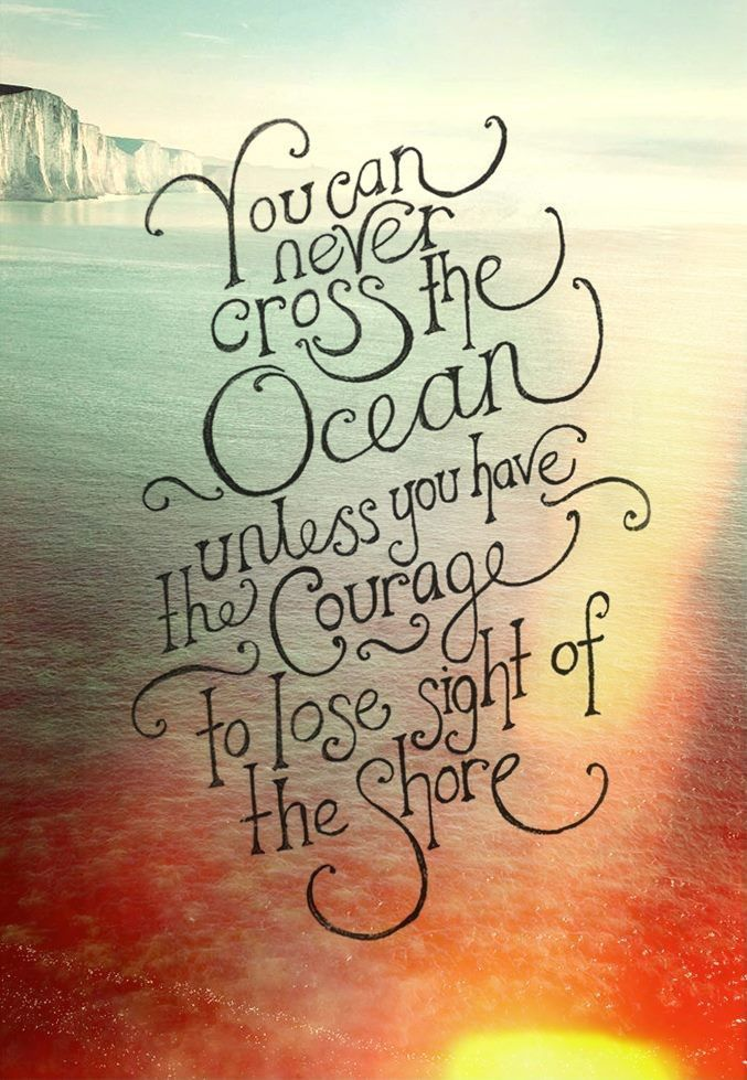 Inspiring Quotes - You can never cross the ocean, unless you have the courage to lose sight of the shore.