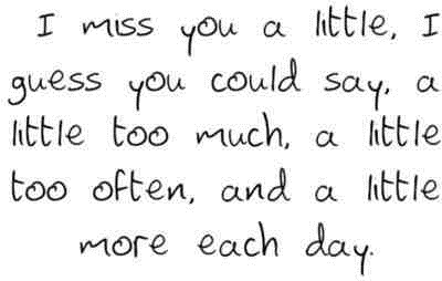 I miss you a little, I guess you could say, a little too much a little too often and a little more each day.