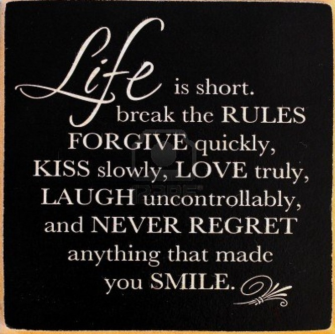 Life is short. Brake the rules forgive quickly, kiss slowly, love truly, laugh uncontrollably, and never regret anything that made you smile.