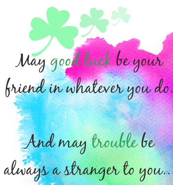 A10 May good luck be your friend in whatever you do. And may trouble be always a stranger to you.
