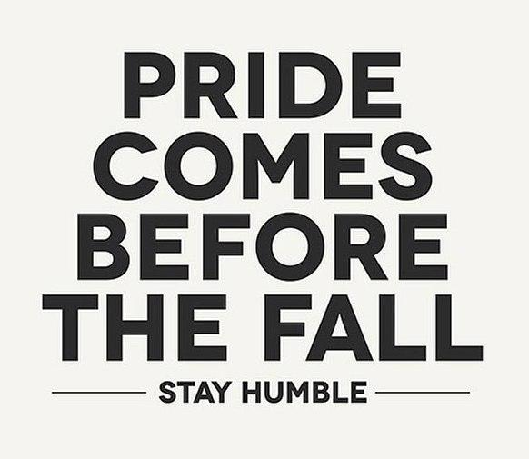 Pride comes before the fall. Stay Humble.