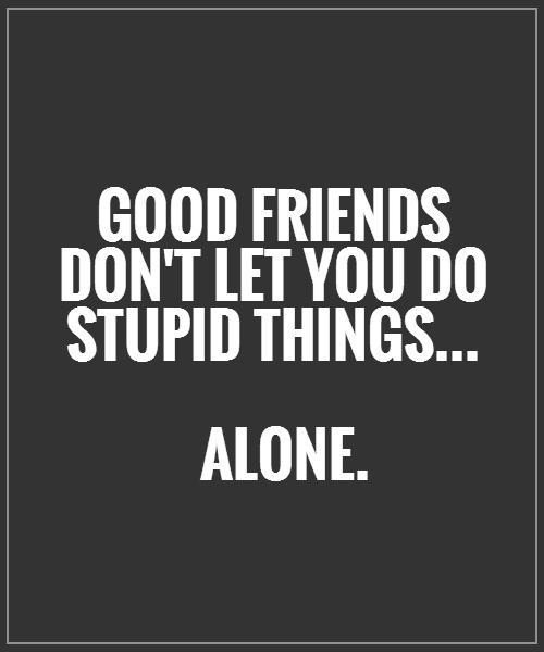 A10 quotes about friends - Good friends don't let you do stupid things alone.