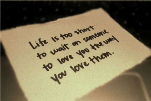 Life is too short to wait on someone to love you the way you love them.
