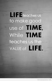 smart quotes - Life teaches us to make good use of time, while time teaches us to value of life.