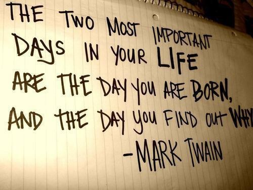 The two most important days in your life are the day you are born, and the day you find out why. - Mark Twain