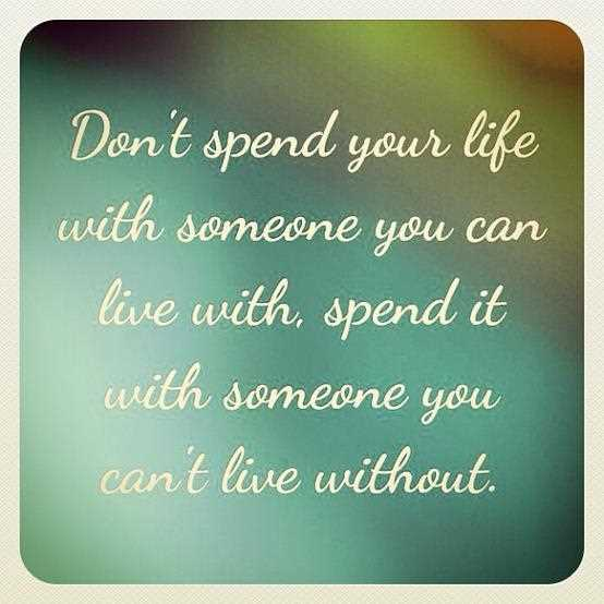 A11 Inspirational Life Quotes. Don't spend your life with someone you can live with, spend it with someone you can't live without.