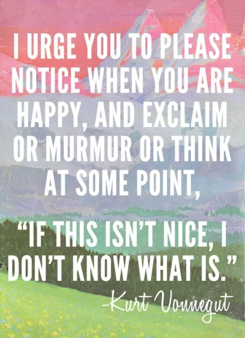 A11 kurt vonnegut quotes - I urge you to please notice when you are happy, and think at some point, If this isn't nice, I don't know what is. ""