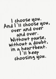 I choose you and I'll choose you over and over and over without pause, without a doubt in a heart beat. I'll keep choosing you.