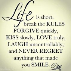 A11 positive quotes about life. Life is short. Break the rules forgive quickly, kiss slowly, love truly, laugh uncontrollably, and never regret anything that made you smile.
