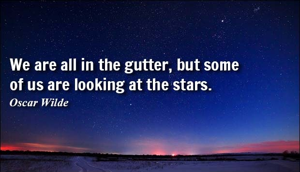 We are all in the gutter, but some of us are looking at the stars. - Oscar Wilde.