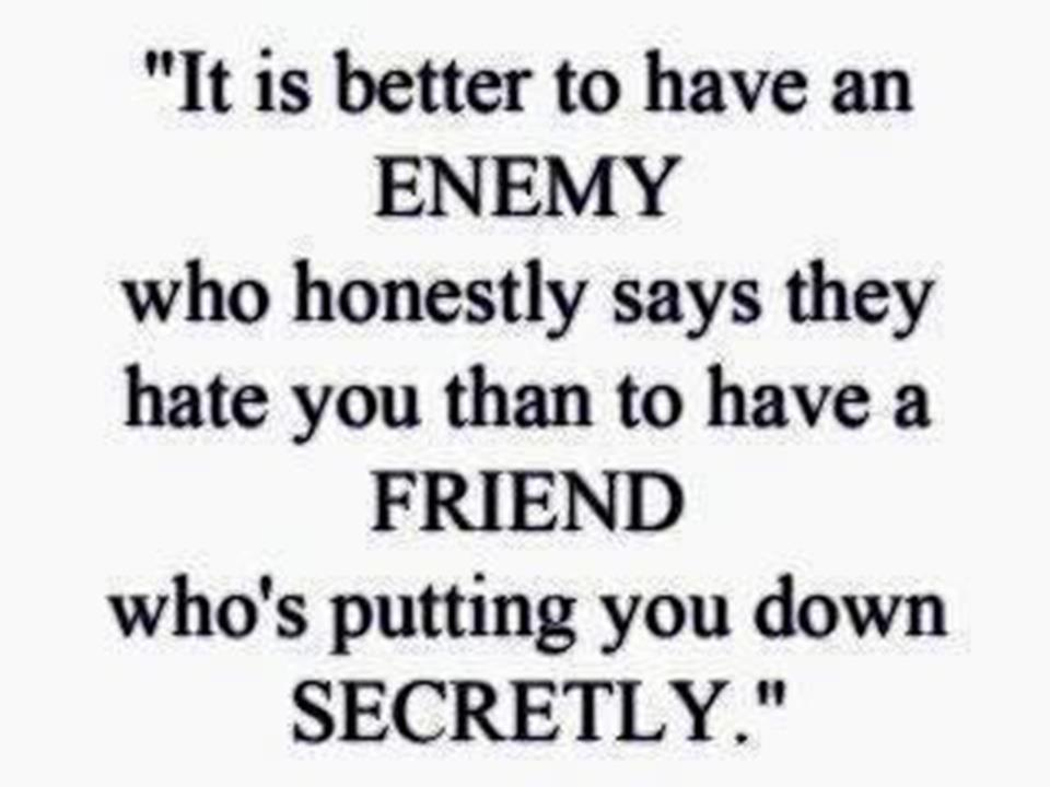 A11 quotes about friends - It is better to have an enemy, who honestly says they hate you than to have a friend who's putting you down secretly.
