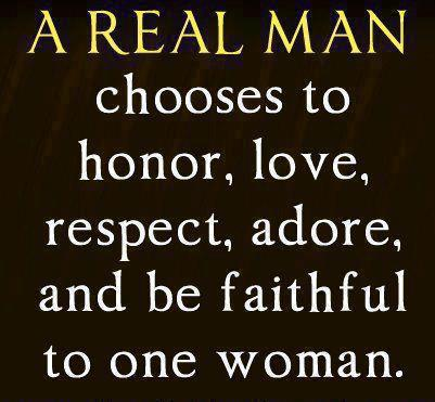 A12 Inspirational Life Quotes. A real man chooses to honor, love, respect, adore and be faithful to one woman.