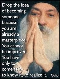 A12 osho quotes - Drop the idea of becoming someone, because you are already a masterpiece. You cannot be improved. You have only to come to it to know it, to realize it.
