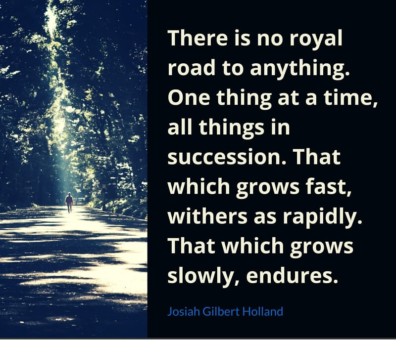 A12 positive quotes about life. There is no royal road to anything. One thing at a time, all things in succession. That which grows fast, withers as rapidly. That which grows slowly, endures.