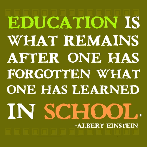 A12 quotes about education - Education is what remains after one has forgotten what one has learned in school. - Albert Einstein.