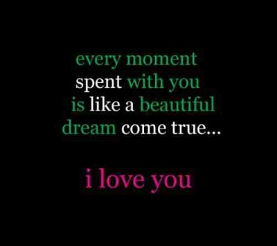 Every moment spent with you is like a beautiful dream come true. I love you.