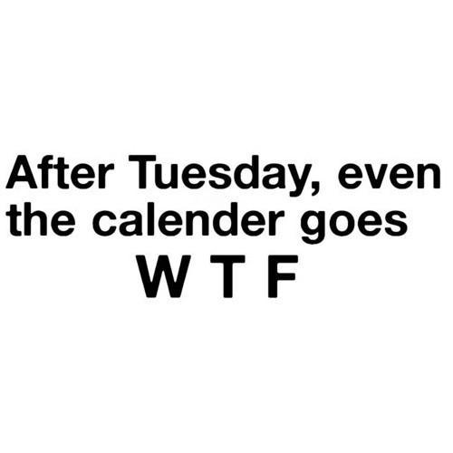 After Tuesday, even the calendar goes W T F.