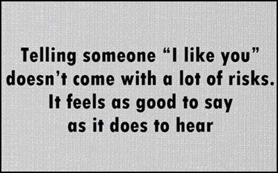 "Telling someone "" I like you "" doesn't come with a lot risks. It feels as good to say as it does to hear."
