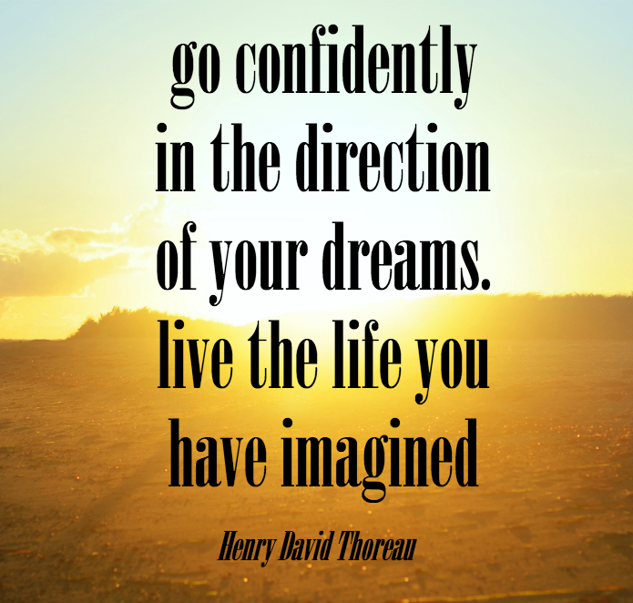 Go confidently in the direction of your dreams. Live the life you have imagined. - Henry David Thorean.
