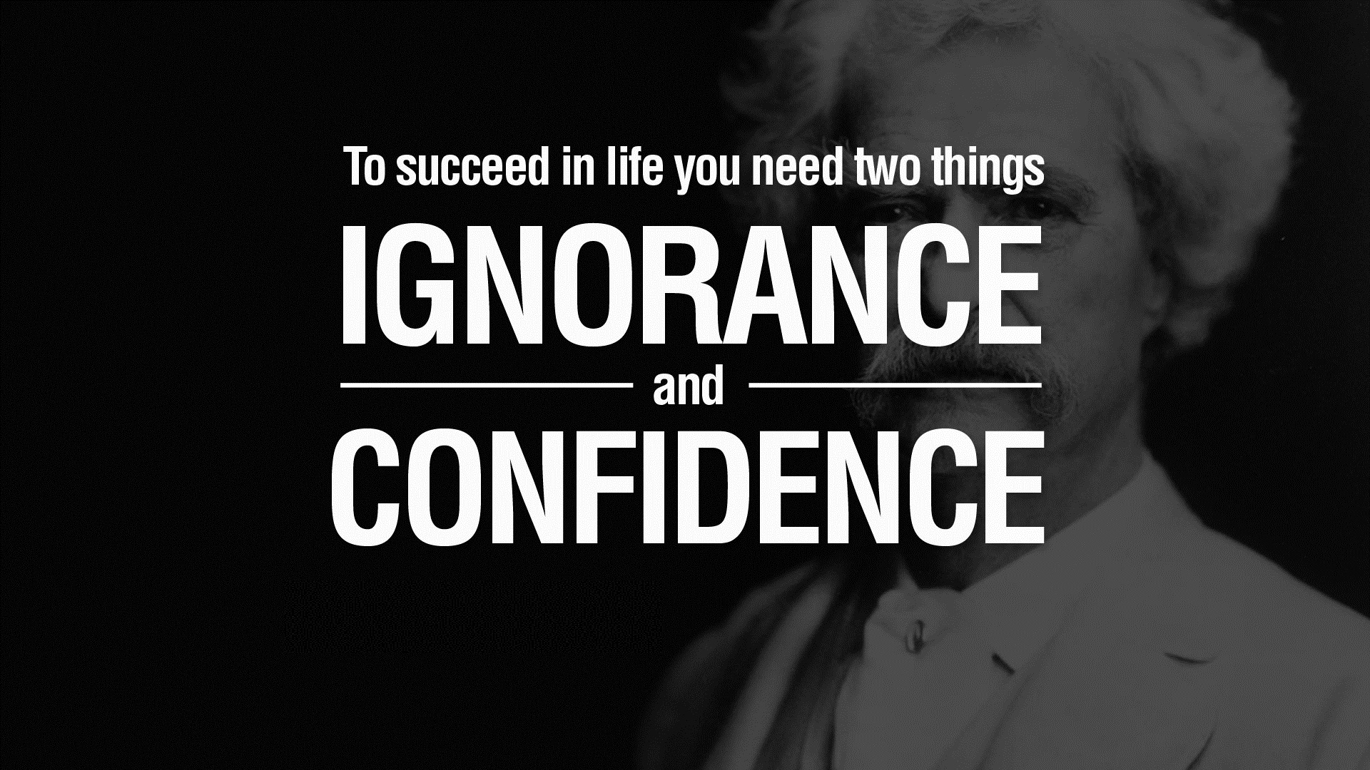 To succeed in life you need two things ignorance and confidence.