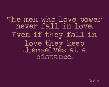 A13 osho quotes - The men who love power never fall in love. Even if they fall in love they keep themselves at a distance.