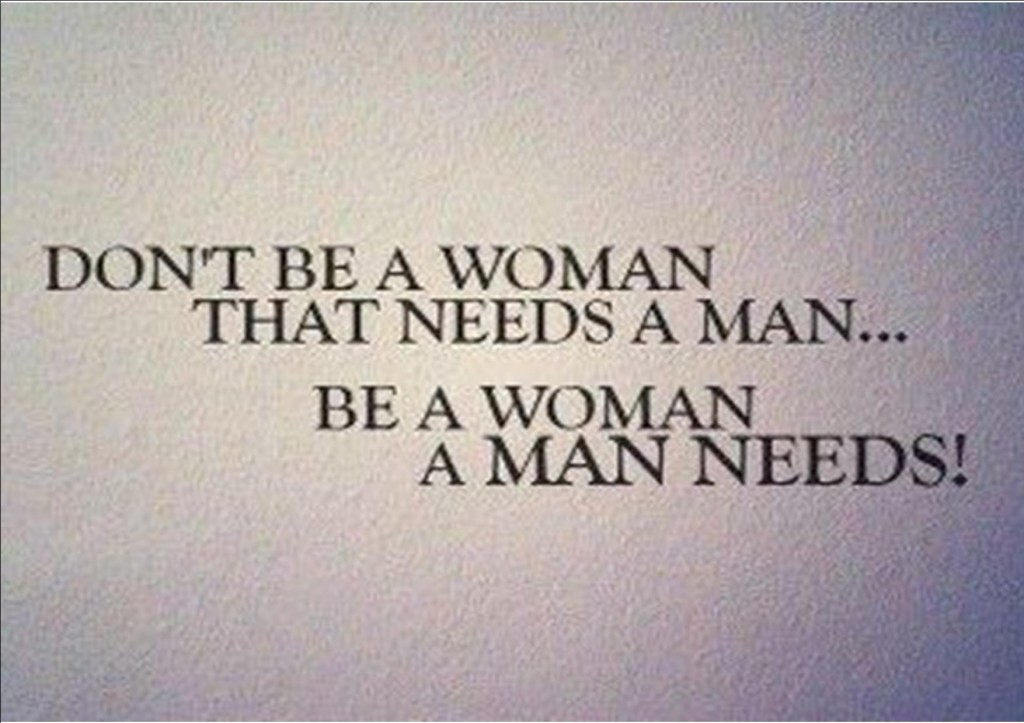 A13 positive quotes about life. Don't be a woman that needs a man. Be a woman a man needs.