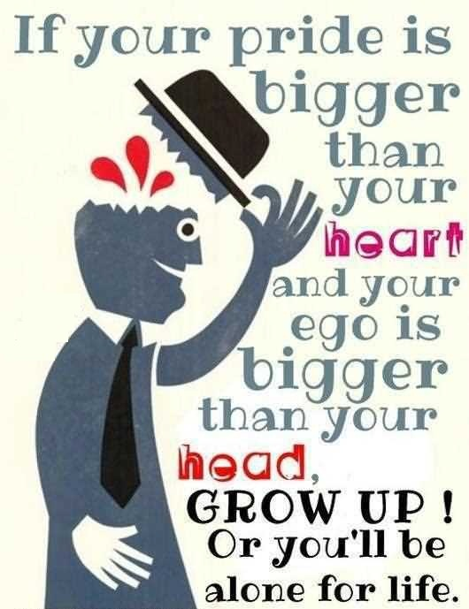 If your pride is bigger than your heart and your ego is bigger than your head, grow up. Or you will be alone for life.