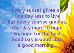 A14 Every sunset gives you one day less to live, but every sunrise give us, one day more to hope. So, hope for the best. Good day & Good luck & Good morning