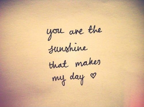 You are the sunshine that makes my day.