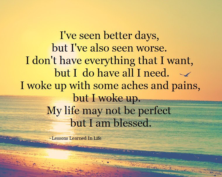 A14 Inspirational Life Quotes. I've seen better days, but I've also seen worse. I don't have everything that I want, but I do have all I need. I woke up with some aches and pains, But I woke up. My life may not be perfect but I am blessed.