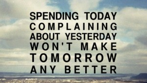 Inspiring Quotes - Spending today complaining about yesterday won't make tomorrow any better.