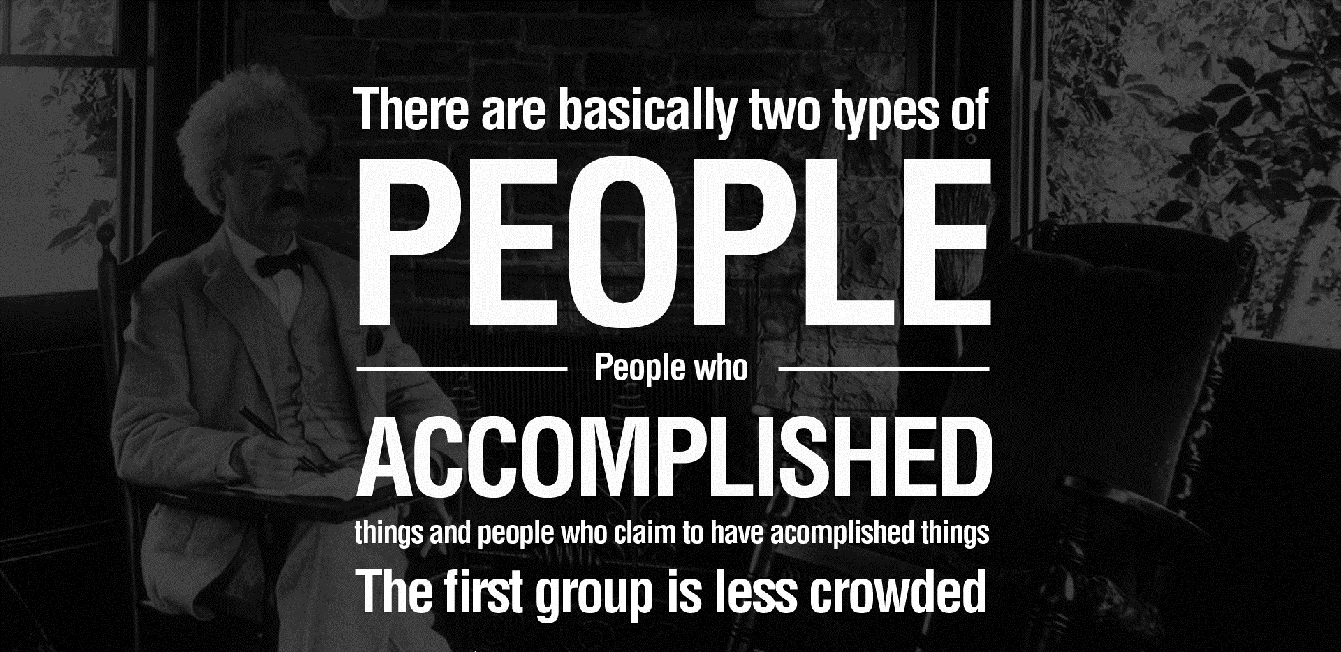 There are basically two types of people. People who accomplished things and people who claim to have accomplished things. The first group is less crowded.
