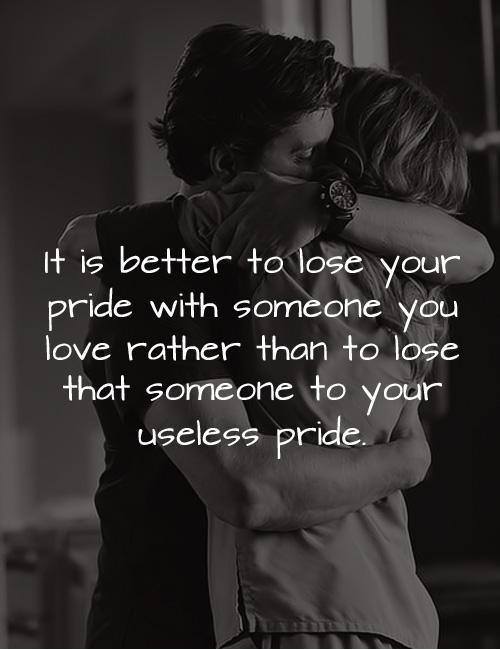 It is better to lose your pride with someone you love rather than to lose that someone to your useless pride.