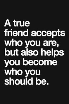 A14 quotes about friends - A true friend accepts who you are, but also helps you becomes who you should be.