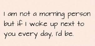 I am not a morning person but if I woke up next to you everyday. I'd be.