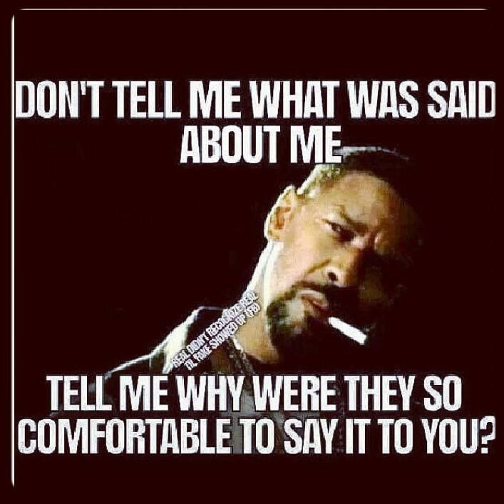 A15 gangster quotes. Don't tell me what was said about me. Tell me why were they so comfortable to say it to you ?