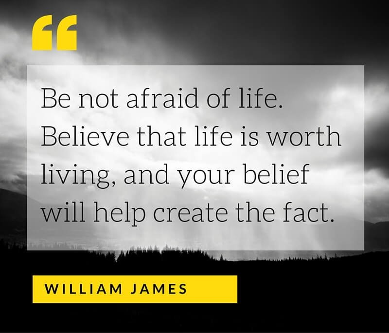 A15 Inspirational Life Quotes. Be not afraid of life. Believe that life is worth living and your belied will help create the fact. - William James.