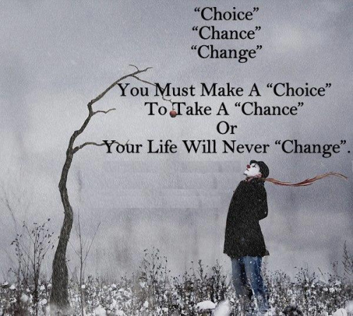 """Choice, chance, change. You must make a """" choice """" to take a """" chance """" or your life will never """" change """"."""