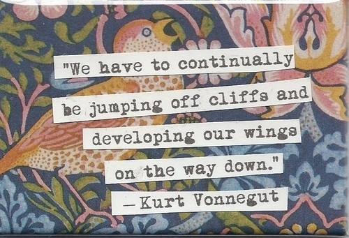 A15 kurt vonnegut quotes - We have to continually be jumping off cliffs and developing our wings on the way down.