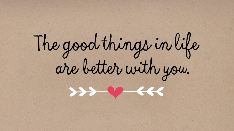 The good things in life are better with you.