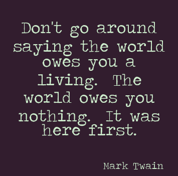 Don't go around saying the world owes you a living. The world owes you nothing. It was here first.